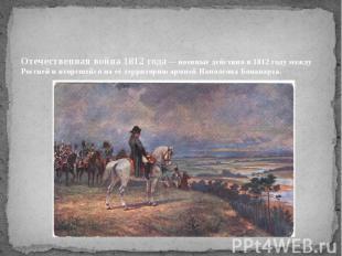 Отечественная война 1812 года— военные действия в 1812 году между Россией