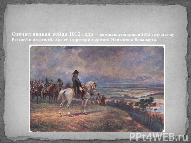 Отечественная война 1812 года— военные действия в 1812 году между Россией и вторгшейся на её территорию армией Наполеона Бонапарта.