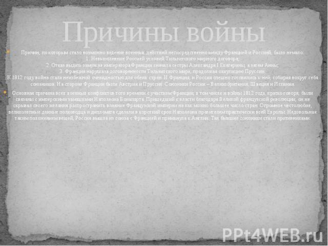 Причины войны Причин, по которым стало возможно ведение военных действий непосредственно между Францией и Россией, было немало: 1. Невыполнение Россией условий Тильзитского мирного договора; 2. Отказ выдать замуж за императора Франции сначала сестры…