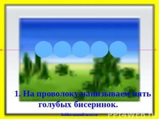 1. На проволоку нанизываем пять голубых бисеринок. bobkovanatali.ucoz.ru