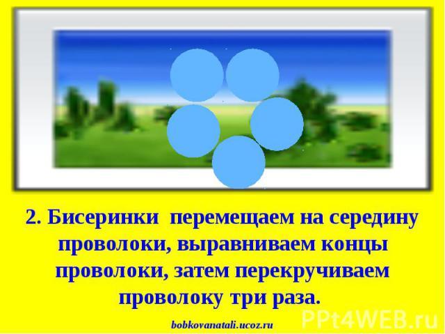 2. Бисеринки перемещаем на середину проволоки, выравниваем концы проволоки, затем перекручиваем проволоку три раза. bobkovanatali.ucoz.ru