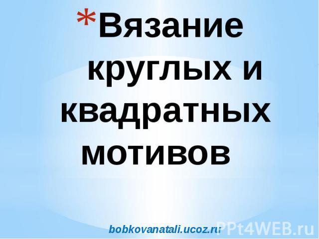 Вязание круглых и квадратных мотивов bobkovanatali.ucoz.ru
