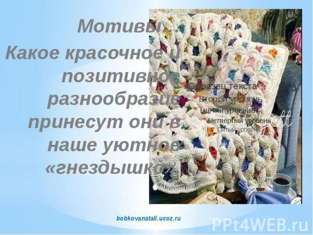 Мотивы… Какое красочное и позитивное разнообразие принесут они в наше уютное «гнездышко». bobkovanatali.ucoz.ru
