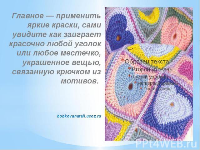 Главное — применить яркие краски, сами увидите как заиграет красочно любой уголок или любое местечко, украшенное вещью, связанную крючком из мотивов. bobkovanatali.ucoz.ru
