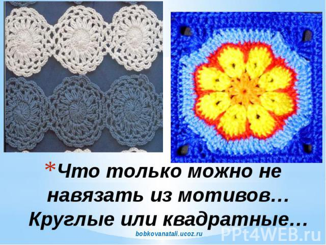 Что только можно не навязать из мотивов… Круглые или квадратные… bobkovanatali.ucoz.ru