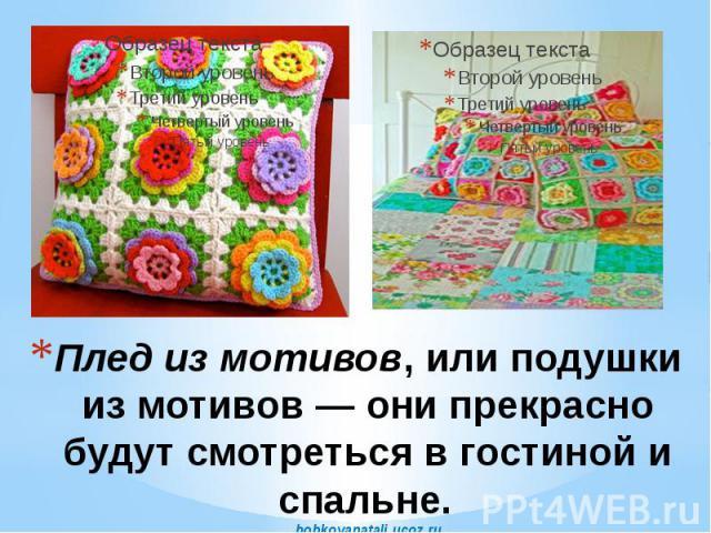 Плед из мотивов, или подушки из мотивов — они прекрасно будут смотреться в гостиной и спальне. bobkovanatali.ucoz.ru