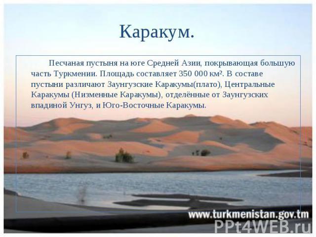 Песчаная пустыня на юге Средней Азии, покрывающая большую часть Туркмении. Площадь составляет 350 000 км². В составе пустыни различают Заунгузские Каракумы(плато), Центральные Каракумы (Низменные Каракумы), отделённые от Заунгузских впадиной Унгуз, …