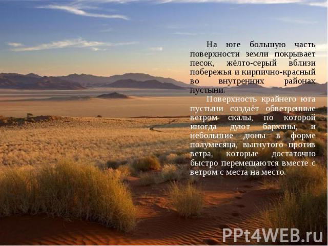На юге большую часть поверхности земли покрывает песок, жёлто-серый вблизи побережья и кирпично-красный во внутренних районах пустыни. На юге большую часть поверхности земли покрывает песок, жёлто-серый вблизи побережья и кирпично-красный во внутрен…