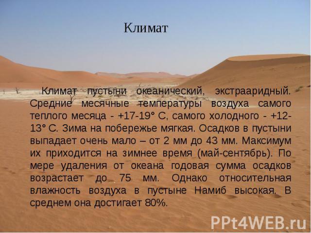 Климат пустыни океанический, экстрааридный. Средние месячные температуры воздуха самого теплого месяца - +17-19° С, самого холодного - +12-13° С. Зима на побережье мягкая. Осадков в пустыни выпадает очень мало – от 2 мм до 43 мм. Максимум их приходи…