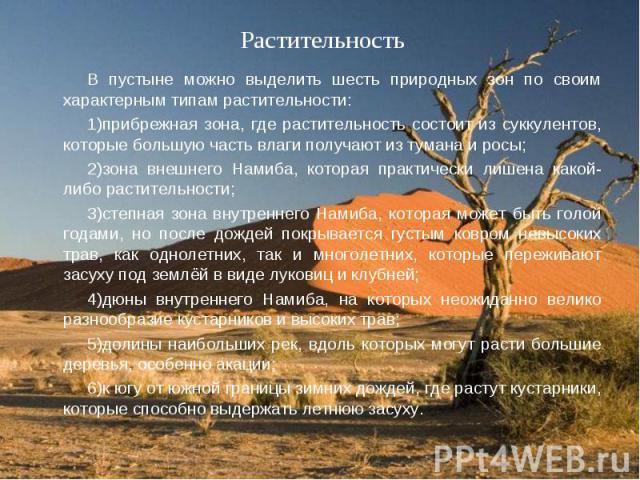 В пустыне можно выделить шесть природных зон по своим характерным типам растительности: В пустыне можно выделить шесть природных зон по своим характерным типам растительности: 1)прибрежная зона, где растительность состоит из суккулентов, которые бол…
