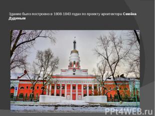 Здание было построено в 1808-1843 годах по проекту архитектораСемёна Дудин