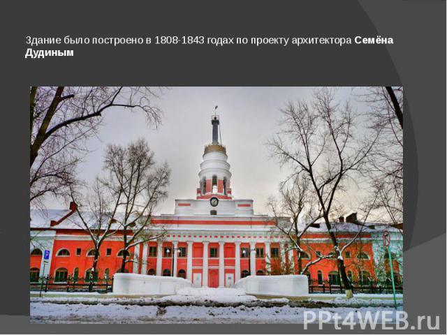 Здание было построено в 1808-1843 годах по проекту архитектораСемёна Дудиным