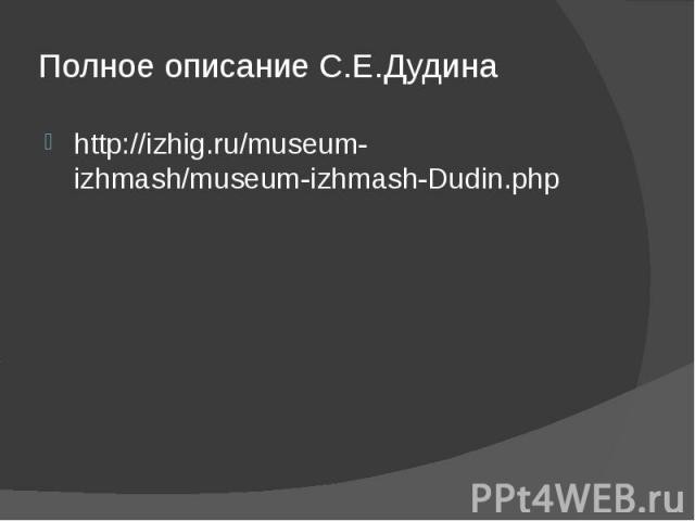 Полное описание С.Е.Дудина http://izhig.ru/museum-izhmash/museum-izhmash-Dudin.php