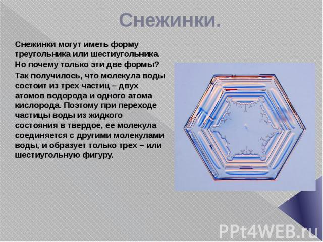Снежинки. Снежинки могут иметь форму треугольника или шестиугольника. Но почему только эти две формы? Так получилось, что молекула воды состоит из трех частиц – двух атомов водорода и одного атома кислорода. Поэтому при переходе частицы воды из жидк…