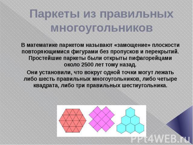 Паркеты из правильных многоугольников В математике паркетом называют «замощение» плоскости повторяющимися фигурами без пропусков и перекрытий. Простейшие паркеты были открыты пифагорейцами около 2500 лет тому назад. Они установили, что вокруг одной …