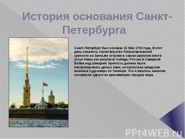 История основания Санкт-Петербурга Санкт-Петербург был основан 16 Мая 1703 года. В этот день началось строительство Петропавловской крепости на Заячьем острове в самом широком месте устья Невы как результат победы России в Северной Войне над Швецией…
