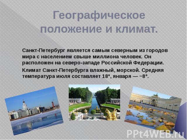 Географическое положение и климат. Санкт-Петербург является самым северным из городов мира с населением свыше миллиона человек. Он расположен на северо-западе Российской Федерации. Климат Санкт-Петербурга влажный, морской. Средняя температура июля с…