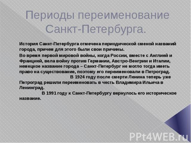 Периоды переименование Санкт-Петербурга. История Санкт-Петербурга отмечена периодической сменой названий города, причем для этого были свои причины. Во время первой мировой войны, когда России, вместе с Англией и Францией, вела войну против Германии…