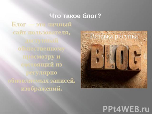 Что такое блог? Блог — это личный сайт пользователя, доступный общественному просмотру и состоящий из регулярно обновляемых записей, изображений.