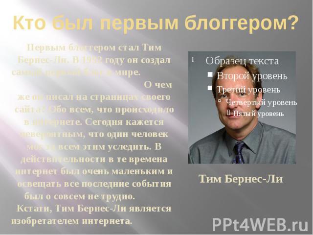 Кто был первым блоггером? Первым блоггером стал Тим Бернес-Ли. В 1992 году он создал самый первый блог в мире. О чем же он писал на страницах своего сайта? Обо всем, что происходило в интернете. Сегодня кажется невероятным, что один человек мог за в…