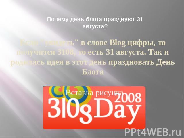 """Почему день блога празднуют 31 августа? Если """"увидеть"""" в слове Blog цифры, то получится 3108, то есть 31 августа. Так и родилась идея в этот день праздновать День Блога"""