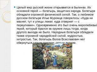 Целый мир русской жизни открывается в былинах. Их основной герой — богатырь, защ