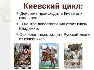 Киевский цикл: Действие происходит в Киеве или около него. В центре повествовани