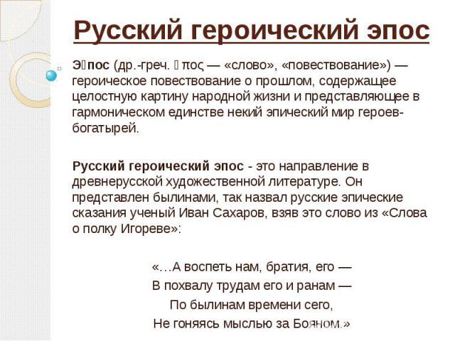 Русский героический эпос Э пос (др.-греч. ἔπος — «слово», «повествование») — героическое повествование о прошлом, содержащее целостную картину народной жизни и представляющее в гармоническом единстве некий эпический мир героев-богатырей. Русский гер…