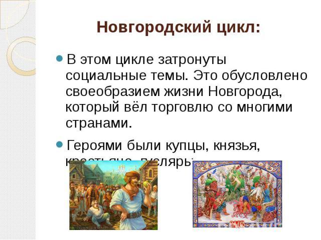Новгородский цикл: В этом цикле затронуты социальные темы. Это обусловлено своеобразием жизни Новгорода, который вёл торговлю со многими странами. Героями были купцы, князья, крестьяне, гусляры.