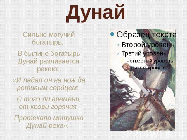 Дунай Сильно могучий богатырь. В былине богатырь Дунай разливается рекою: «И падал он на нож да ретивым сердцем; С того ли времени, от крови горячия Протекала матушка Дунай-река».
