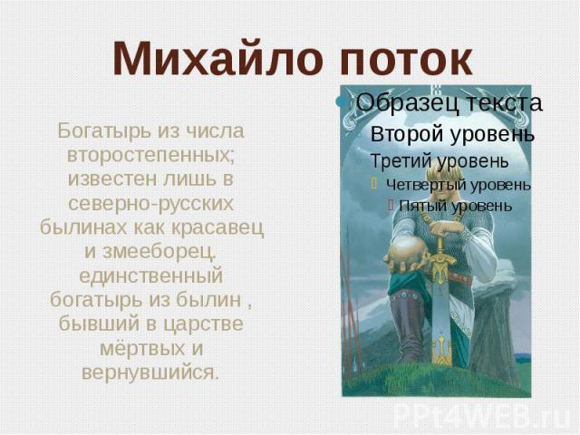 Михайло поток Богатырь из числа второстепенных; известен лишь в северно-русских былинах как красавец и змееборец. единственный богатырь из былин , бывший в царстве мёртвых и вернувшийся.