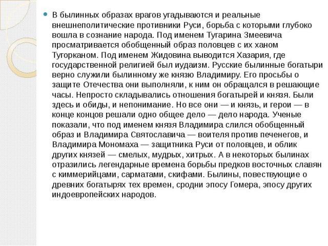 В былинных образах врагов угадываются и реальные внешнеполитические противники Руси, борьба с которыми глубоко вошла в сознание народа. Под именем Тугарина Змеевича просматривается обобщенный образ половцев с их ханом Тугорканом. Под именем Жидовина…