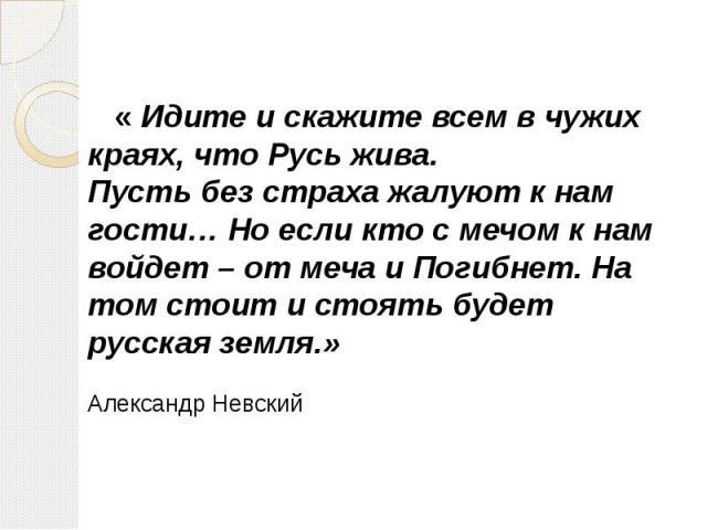 « Идите и скажите всем в чужих краях, что Русь жива. Пусть без страха жалуют к нам гости… Но если кто с мечом к нам войдет – от меча и Погибнет. На том стоит и стоять будет русская земля.» Александр Невский
