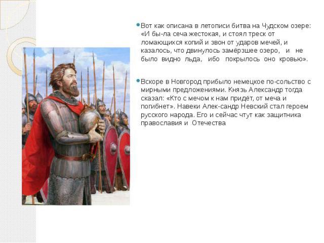 Вот как описана в летописи битва на Чудском озере: «И была сеча жестокая, и стоял треск от ломающихся копий и звон от ударов мечей, и казалось, что двинулось замёрзшее озеро, и не было видно льда, ибо покрылось оно кровью». Вскоре в Новгород пр…