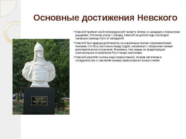 Основные достижения Невского Невский проявил свой полководческий талант в битвах со шведами и ливонскими рыцарями. Отклонив угрозу с Запада, Невский на долгие годы освободил северные границы Руси от нападений. Невский был мудрым дипломатом, не оценё…