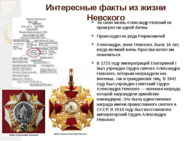 Интересные факты из жизни Невского За свою жизнь Александр Невский не проиграл ни одной битвы Происходил из рода Рюриковичей Александре, жене Невского, было 16 лет, когда великий князь Ярослав велел им пожениться. В 1725 году императрицей Екатериной…