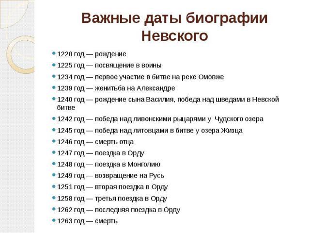 Важные даты биографии Невского 1220 год — рождение 1225 год — посвящение в воины 1234 год — первое участие в битве на реке Омовже 1239 год — женитьба на Александре 1240 год — рождение сына Василия, победа над шведами в Невской битве 1242 год — побед…