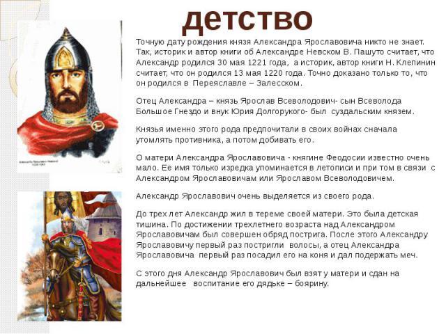 детство Точную дату рождения князя Александра Ярославовича никто не знает. Так, историк и автор книги об Александре Невском В. Пашуто считает, что Александр родился 30 мая 1221 года, а историк, автор книги Н. Клепинин считает, что он родился 13 мая …