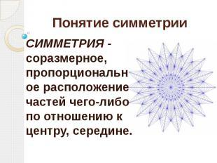 Понятие симметрии СИММЕТРИЯ - соразмерное, пропорциональное расположение частей