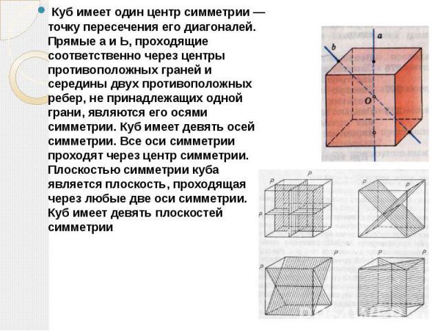 Куб имеет один центр симметрии — точку пересечения его диагоналей. Прямые а и Ь, проходящие соответственно через центры противоположных граней и середины двух противоположных ребер, не принадлежащих одной грани, являются его осями симметрии. Куб име…