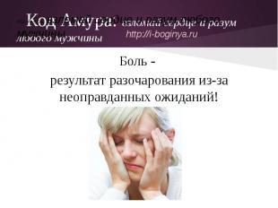 Код Амура: взломай сердце и разум любого мужчиныБоль - результат разочарования и