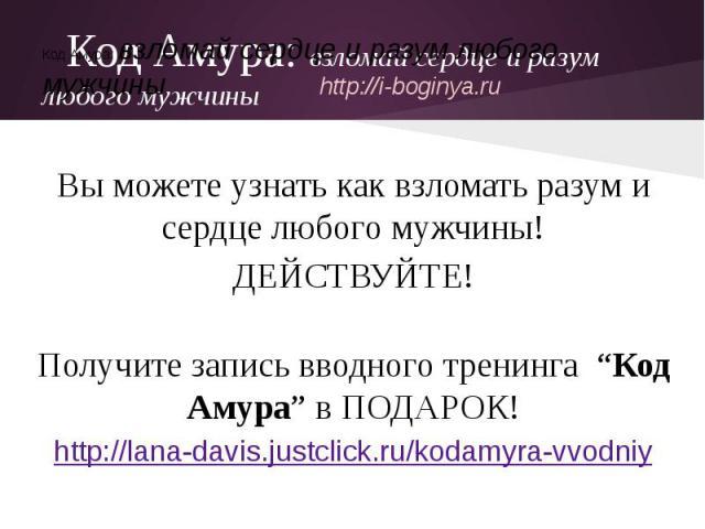 """Код Амура: взломай сердце и разум любого мужчиныВы можете узнать как взломать разум и сердце любого мужчины!ДЕЙСТВУЙТЕ!Получите запись вводного тренинга """"Код Амура"""" в ПОДАРОК!http://lana-davis.justclick.ru/kodamyra-vvodniy"""