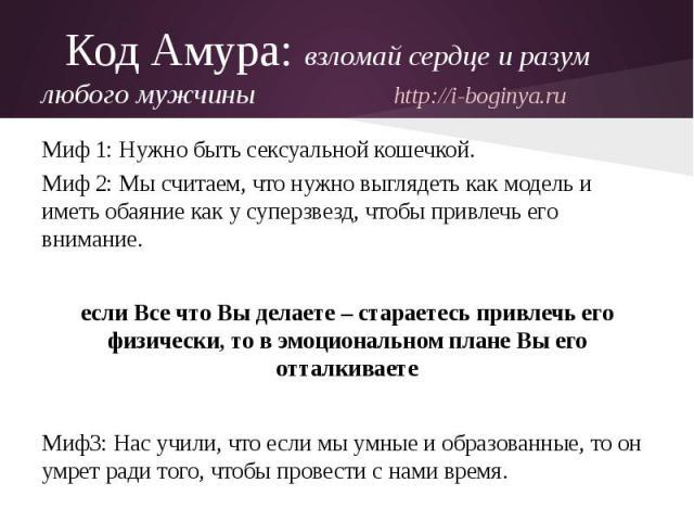 Код Амура: взломай сердце и разум любого мужчины http://i-boginya.ruМиф 1: Нужно быть сексуальной кошечкой.Миф 2: Мы считаем, что нужно выглядеть как модель и иметь обаяние как у суперзвезд, чтобы привлечь его внимание.если Все что Вы делаете – стар…