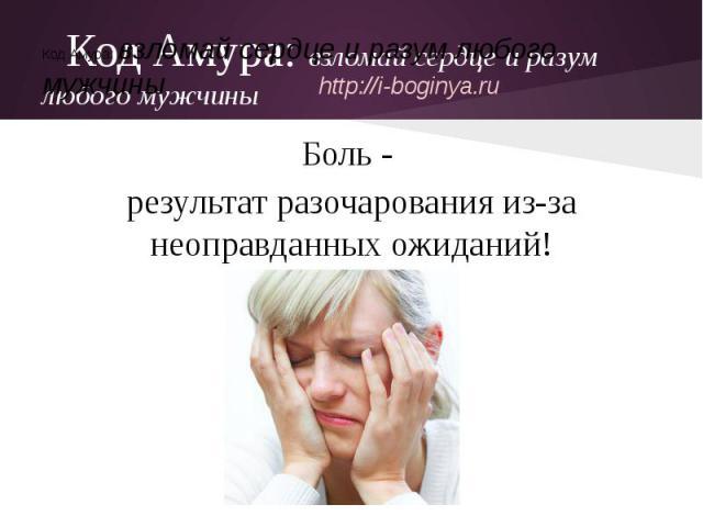 Код Амура: взломай сердце и разум любого мужчиныБоль - результат разочарования из-за неоправданных ожиданий!