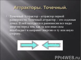 Точечный Аттрактор - аттрактор первой размерности. Точечный аттрактор – это седл