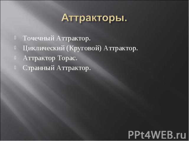 Точечный Аттрактор. Точечный Аттрактор. Циклический (Круговой) Аттрактор. Аттрактор Торас. Странный Аттрактор.