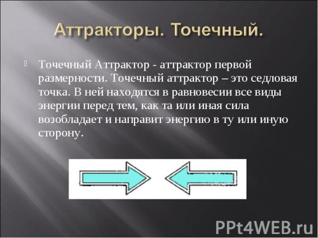 Точечный Аттрактор - аттрактор первой размерности. Точечный аттрактор – это седловая точка. В ней находятся в равновесии все виды энергии перед тем, как та или иная сила возобладает и направит энергию в ту или иную сторону. Точечный Аттрактор - аттр…
