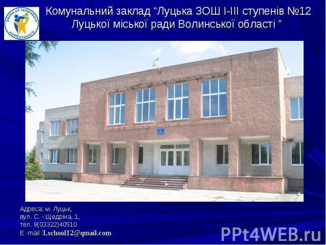 Адреса: м. Луцьк, Адреса: м. Луцьк, вул. С. - Щедріна, 1, тел. 8(03322)40510 Е -mail :Lschool12@qmail.com