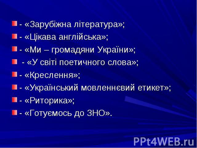- «Зарубіжна література»; - «Цікава англійська»; - «Ми – громадяни України»; - «У світі поетичного слова»; - «Креслення»; - «Український мовленнєвий етикет»; - «Риторика»; - «Готуємось до ЗНО».