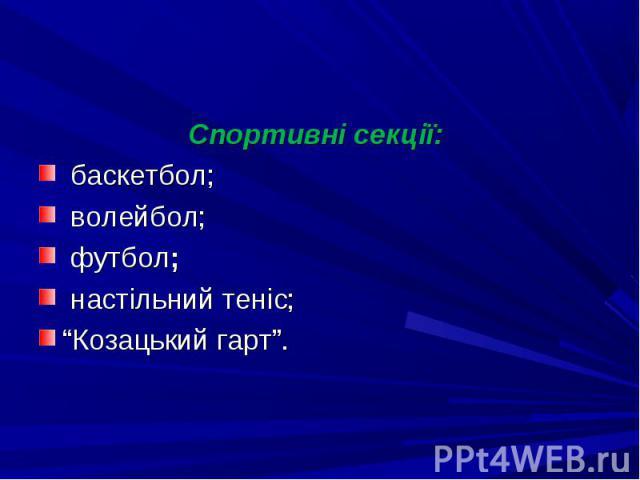 """Спортивні секції: Спортивні секції: баскетбол; волейбол; футбол; настільний теніс; """"Козацький гарт""""."""